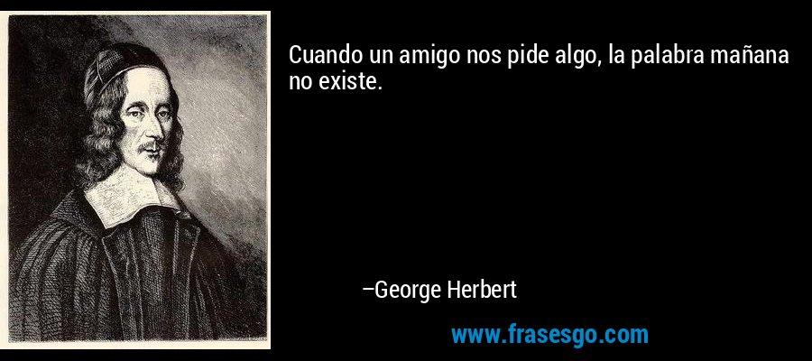 Cuando un amigo nos pide algo, la palabra mañana no existe. – George Herbert