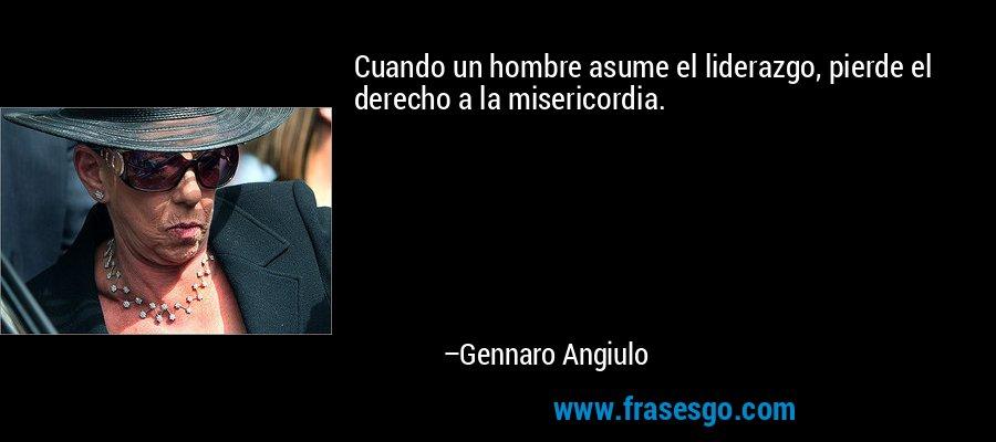 Cuando un hombre asume el liderazgo, pierde el derecho a la misericordia. – Gennaro Angiulo