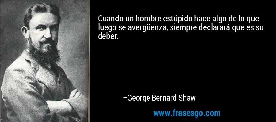 Cuando un hombre estúpido hace algo de lo que luego se avergüenza, siempre declarará que es su deber. – George Bernard Shaw