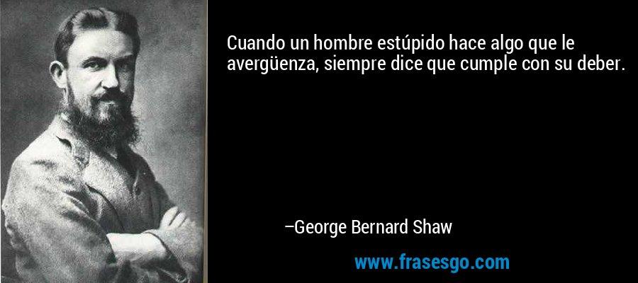 Cuando un hombre estúpido hace algo que le avergüenza, siempre dice que cumple con su deber. – George Bernard Shaw