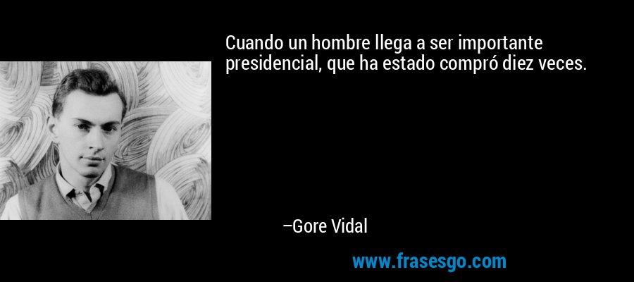 Cuando un hombre llega a ser importante presidencial, que ha estado compró diez veces. – Gore Vidal