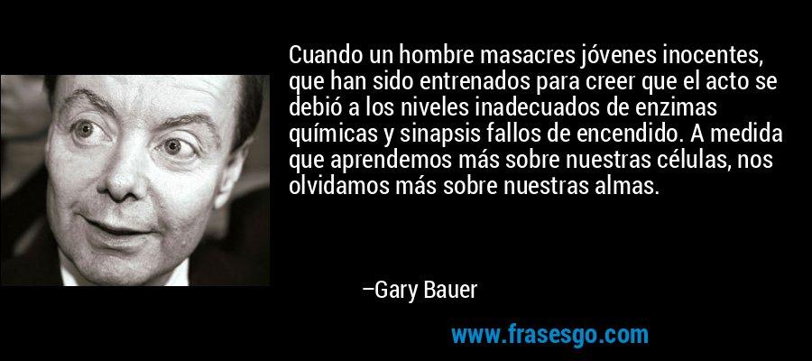Cuando un hombre masacres jóvenes inocentes, que han sido entrenados para creer que el acto se debió a los niveles inadecuados de enzimas químicas y sinapsis fallos de encendido. A medida que aprendemos más sobre nuestras células, nos olvidamos más sobre nuestras almas. – Gary Bauer