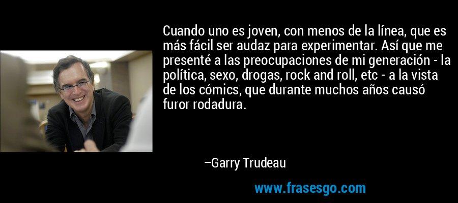 Cuando uno es joven, con menos de la línea, que es más fácil ser audaz para experimentar. Así que me presenté a las preocupaciones de mi generación - la política, sexo, drogas, rock and roll, etc - a la vista de los cómics, que durante muchos años causó furor rodadura. – Garry Trudeau