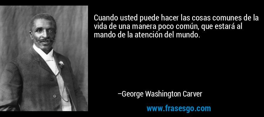 Cuando usted puede hacer las cosas comunes de la vida de una manera poco común, que estará al mando de la atención del mundo. – George Washington Carver
