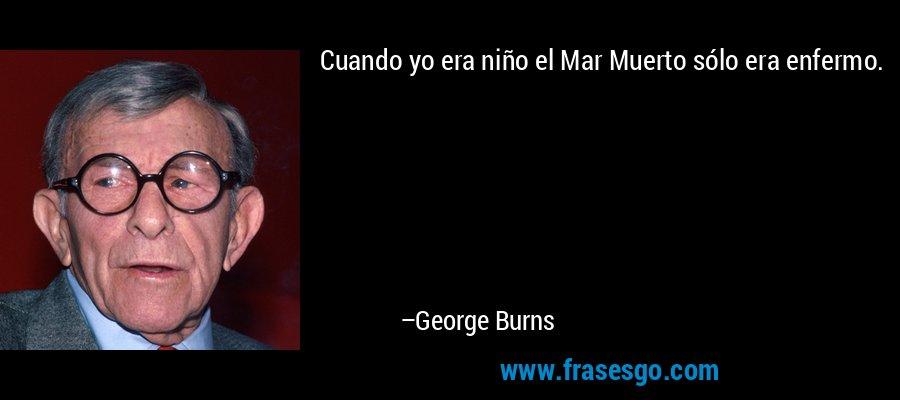 Cuando yo era niño el Mar Muerto sólo era enfermo. – George Burns