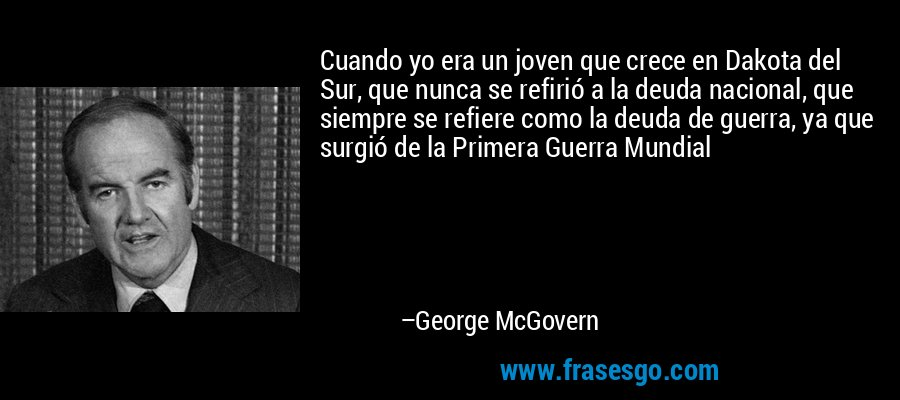 Cuando yo era un joven que crece en Dakota del Sur, que nunca se refirió a la deuda nacional, que siempre se refiere como la deuda de guerra, ya que surgió de la Primera Guerra Mundial – George McGovern