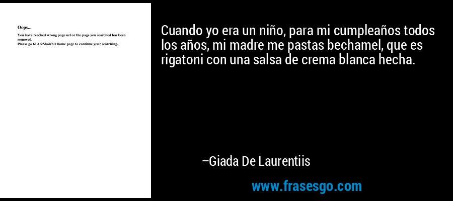 Cuando yo era un niño, para mi cumpleaños todos los años, mi madre me pastas bechamel, que es rigatoni con una salsa de crema blanca hecha. – Giada De Laurentiis