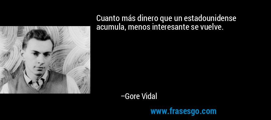 Cuanto más dinero que un estadounidense acumula, menos interesante se vuelve. – Gore Vidal