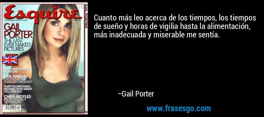 Cuanto más leo acerca de los tiempos, los tiempos de sueño y horas de vigilia hasta la alimentación, más inadecuada y miserable me sentía. – Gail Porter