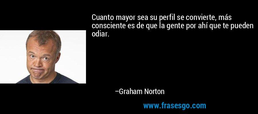 Cuanto mayor sea su perfil se convierte, más consciente es de que la gente por ahí que te pueden odiar. – Graham Norton