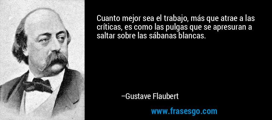 Cuanto mejor sea el trabajo, más que atrae a las críticas, es como las pulgas que se apresuran a saltar sobre las sábanas blancas. – Gustave Flaubert