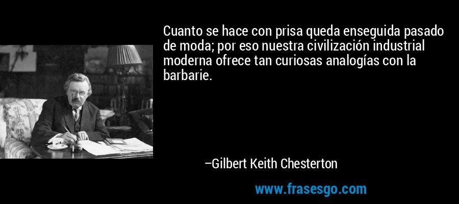 Cuanto se hace con prisa queda enseguida pasado de moda; por eso nuestra civilización industrial moderna ofrece tan curiosas analogías con la barbarie. – Gilbert Keith Chesterton