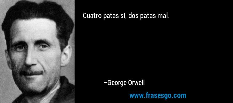Cuatro patas sí, dos patas mal. – George Orwell