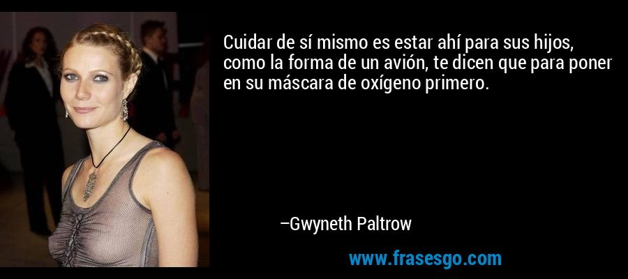 Cuidar de sí mismo es estar ahí para sus hijos, como la forma de un avión, te dicen que para poner en su máscara de oxígeno primero. – Gwyneth Paltrow