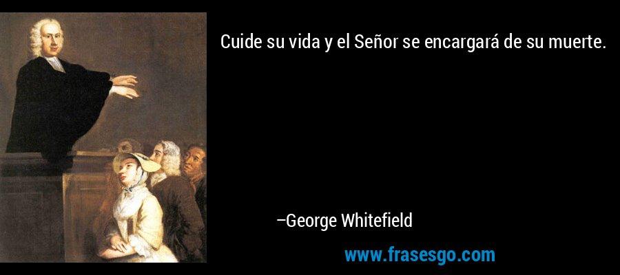 Cuide su vida y el Señor se encargará de su muerte. – George Whitefield