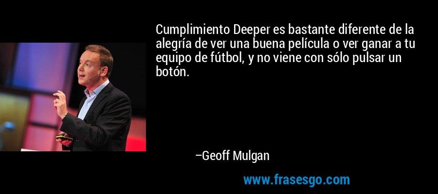 Cumplimiento Deeper es bastante diferente de la alegría de ver una buena película o ver ganar a tu equipo de fútbol, y no viene con sólo pulsar un botón. – Geoff Mulgan