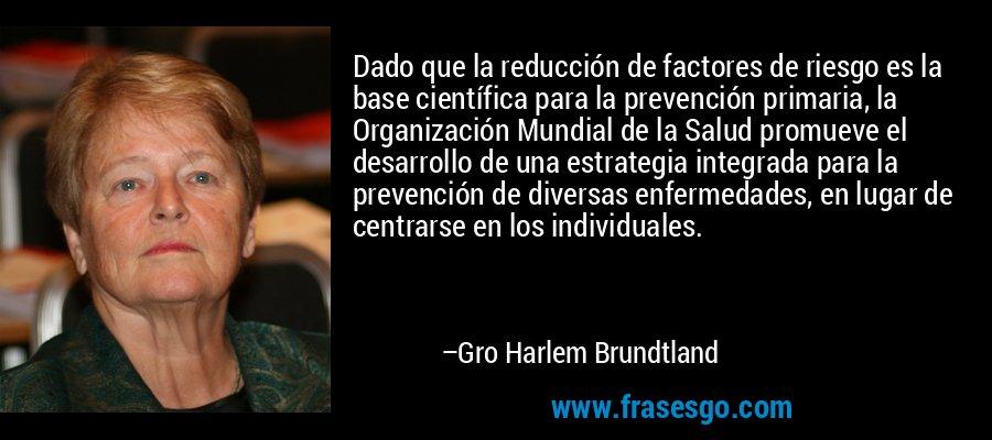 Dado que la reducción de factores de riesgo es la base científica para la prevención primaria, la Organización Mundial de la Salud promueve el desarrollo de una estrategia integrada para la prevención de diversas enfermedades, en lugar de centrarse en los individuales. – Gro Harlem Brundtland
