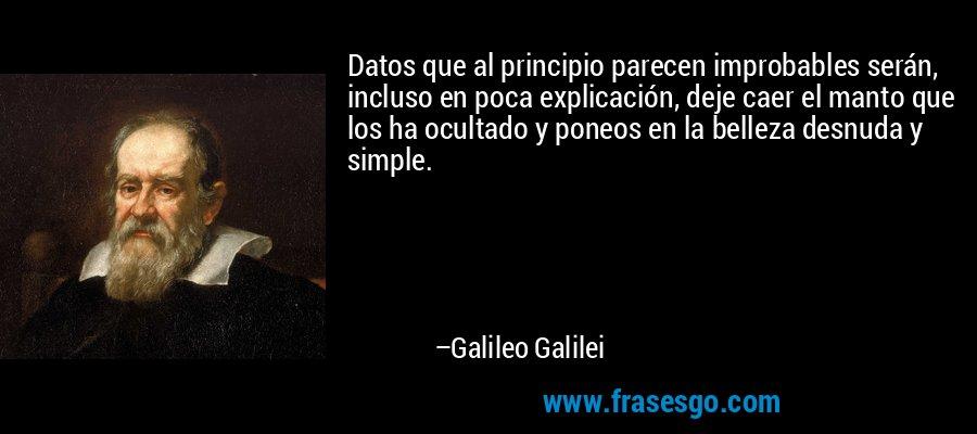 Datos que al principio parecen improbables serán, incluso en poca explicación, deje caer el manto que los ha ocultado y poneos en la belleza desnuda y simple. – Galileo Galilei
