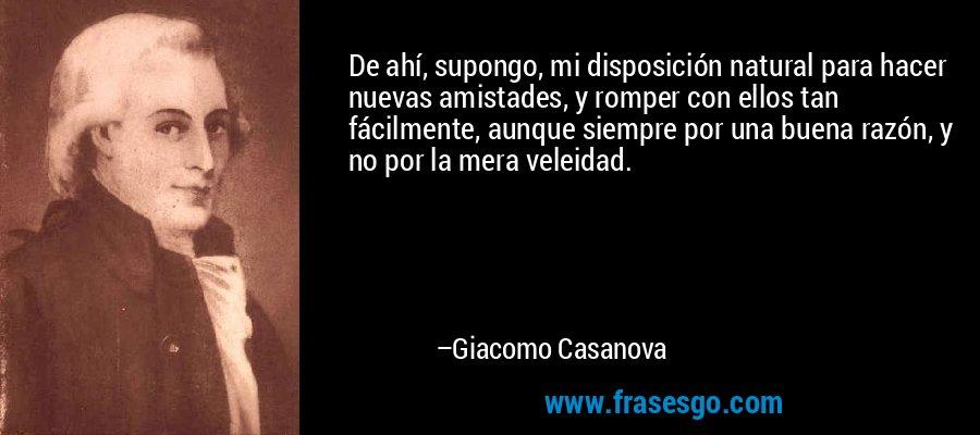 De ahí, supongo, mi disposición natural para hacer nuevas amistades, y romper con ellos tan fácilmente, aunque siempre por una buena razón, y no por la mera veleidad. – Giacomo Casanova