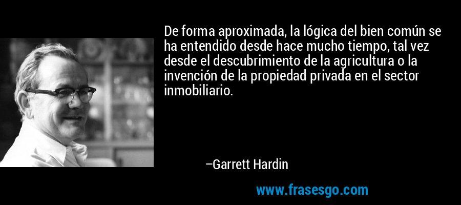 De forma aproximada, la lógica del bien común se ha entendido desde hace mucho tiempo, tal vez desde el descubrimiento de la agricultura o la invención de la propiedad privada en el sector inmobiliario. – Garrett Hardin