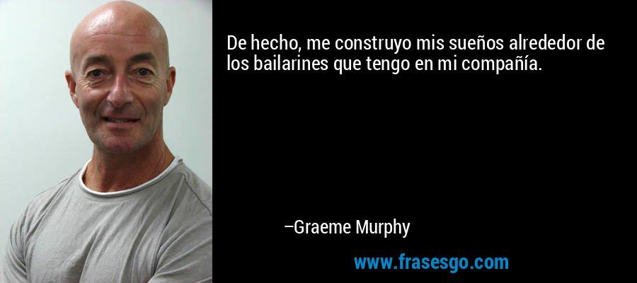 De hecho, me construyo mis sueños alrededor de los bailarines que tengo en mi compañía. – Graeme Murphy