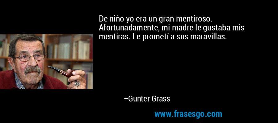 De niño yo era un gran mentiroso. Afortunadamente, mi madre le gustaba mis mentiras. Le prometí a sus maravillas. – Gunter Grass