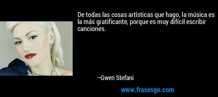 De todas las cosas artísticas que hago, la música es la más gratificante, porque es muy difícil escribir canciones. – Gwen Stefani