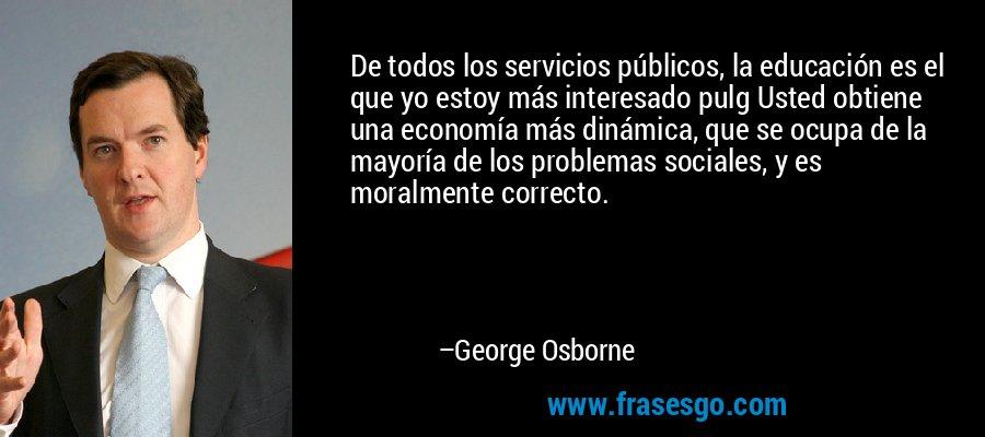 De todos los servicios públicos, la educación es el que yo estoy más interesado pulg Usted obtiene una economía más dinámica, que se ocupa de la mayoría de los problemas sociales, y es moralmente correcto. – George Osborne