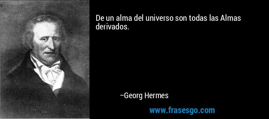 De un alma del universo son todas las Almas derivados. – Georg Hermes