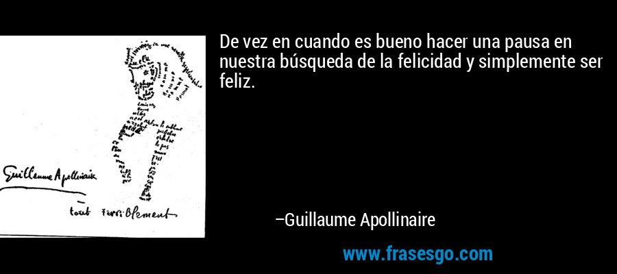 De vez en cuando es bueno hacer una pausa en nuestra búsqueda de la felicidad y simplemente ser feliz. – Guillaume Apollinaire