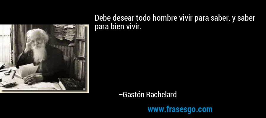 Debe desear todo hombre vivir para saber, y saber para bien vivir. – Gastón Bachelard