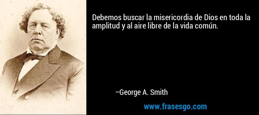 Debemos buscar la misericordia de Dios en toda la amplitud y al aire libre de la vida común. – George A. Smith