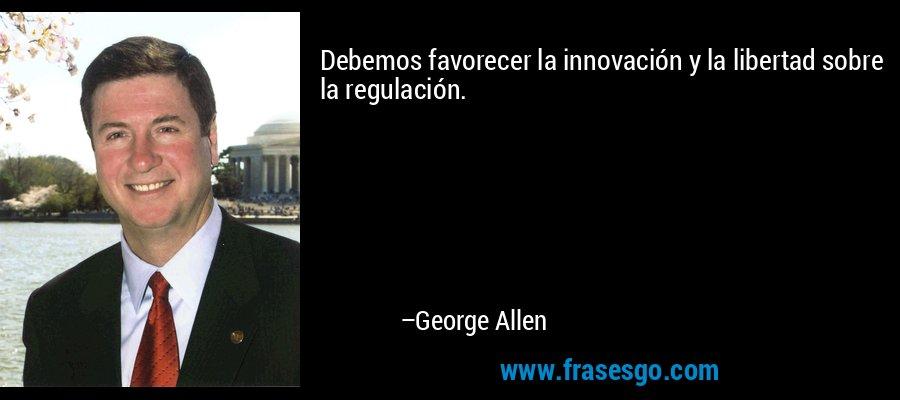 Debemos favorecer la innovación y la libertad sobre la regulación. – George Allen
