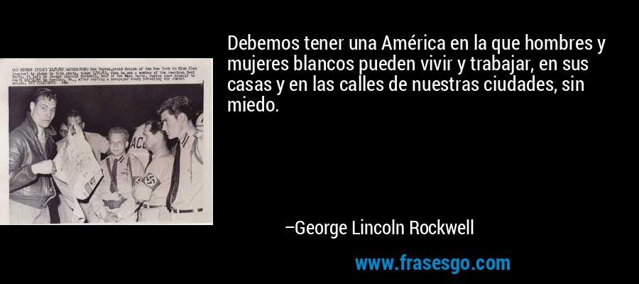 Debemos tener una América en la que hombres y mujeres blancos pueden vivir y trabajar, en sus casas y en las calles de nuestras ciudades, sin miedo. – George Lincoln Rockwell