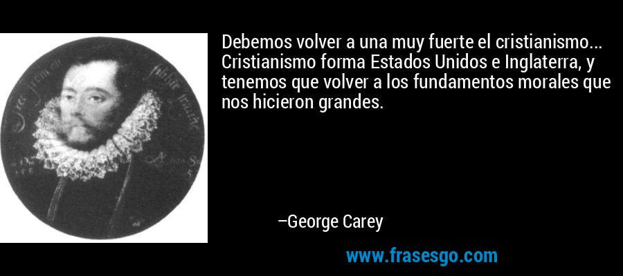 Debemos volver a una muy fuerte el cristianismo... Cristianismo forma Estados Unidos e Inglaterra, y tenemos que volver a los fundamentos morales que nos hicieron grandes. – George Carey