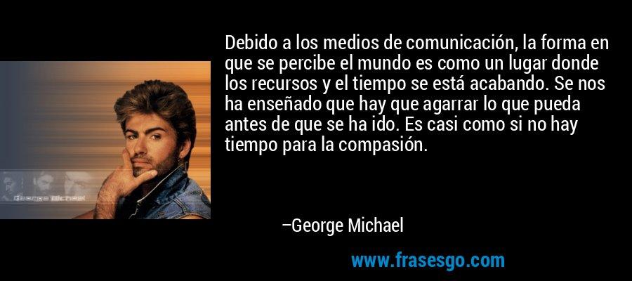 Debido a los medios de comunicación, la forma en que se percibe el mundo es como un lugar donde los recursos y el tiempo se está acabando. Se nos ha enseñado que hay que agarrar lo que pueda antes de que se ha ido. Es casi como si no hay tiempo para la compasión. – George Michael