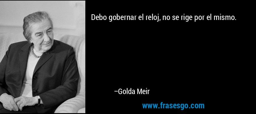 Debo gobernar el reloj, no se rige por el mismo. – Golda Meir