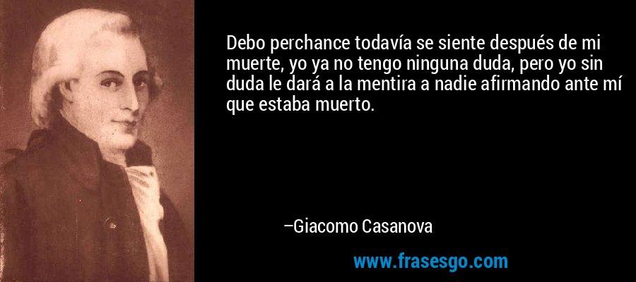 Debo perchance todavía se siente después de mi muerte, yo ya no tengo ninguna duda, pero yo sin duda le dará a la mentira a nadie afirmando ante mí que estaba muerto. – Giacomo Casanova