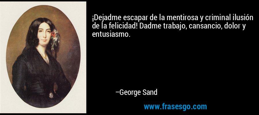 ¡Dejadme escapar de la mentirosa y criminal ilusión de la felicidad! Dadme trabajo, cansancio, dolor y entusiasmo. – George Sand