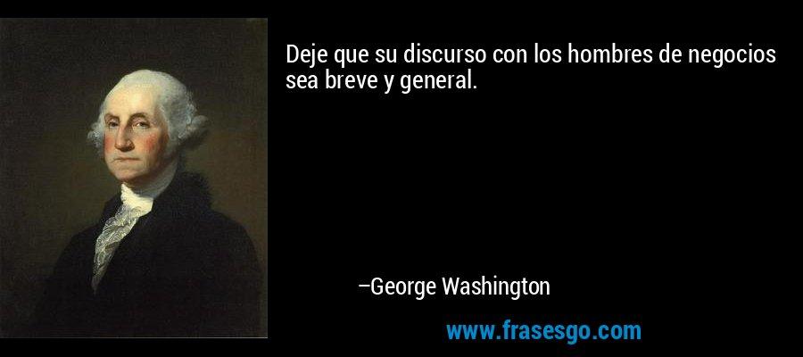 Deje que su discurso con los hombres de negocios sea breve y general. – George Washington