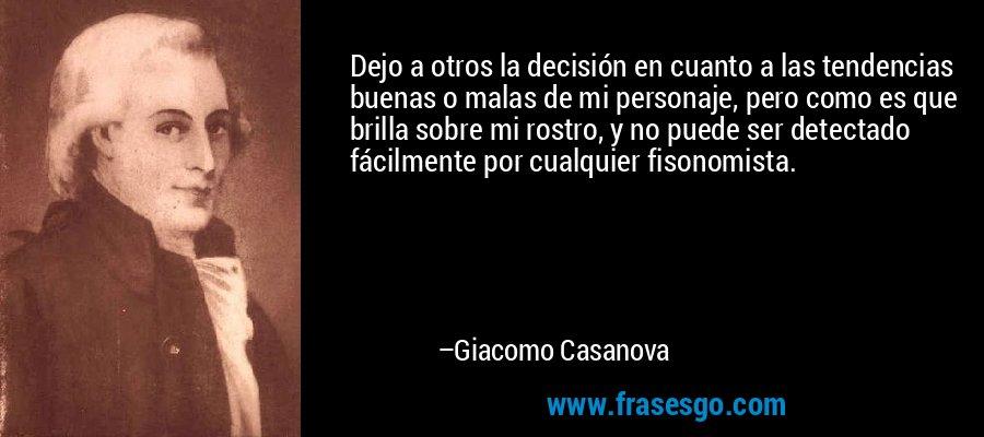 Dejo a otros la decisión en cuanto a las tendencias buenas o malas de mi personaje, pero como es que brilla sobre mi rostro, y no puede ser detectado fácilmente por cualquier fisonomista. – Giacomo Casanova