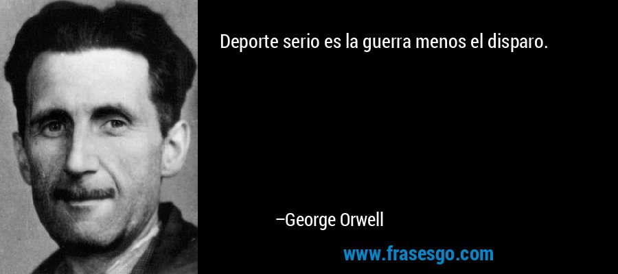 Deporte serio es la guerra menos el disparo. – George Orwell