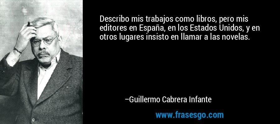 Describo mis trabajos como libros, pero mis editores en España, en los Estados Unidos, y en otros lugares insisto en llamar a las novelas. – Guillermo Cabrera Infante