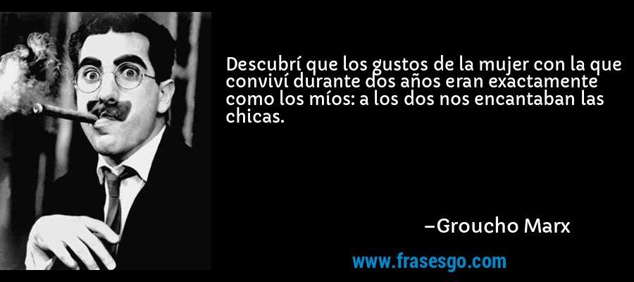 Descubrí que los gustos de la mujer con la que conviví durante dos años eran exactamente como los míos: a los dos nos encantaban las chicas. – Groucho Marx