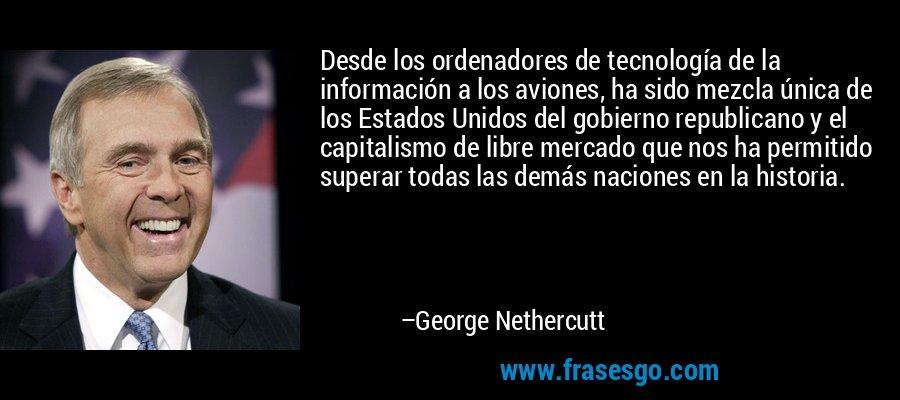 Desde los ordenadores de tecnología de la información a los aviones, ha sido mezcla única de los Estados Unidos del gobierno republicano y el capitalismo de libre mercado que nos ha permitido superar todas las demás naciones en la historia. – George Nethercutt