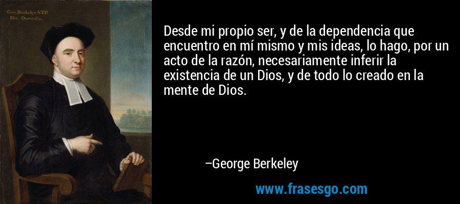 Desde mi propio ser, y de la dependencia que encuentro en mí mismo y mis ideas, lo hago, por un acto de la razón, necesariamente inferir la existencia de un Dios, y de todo lo creado en la mente de Dios. – George Berkeley