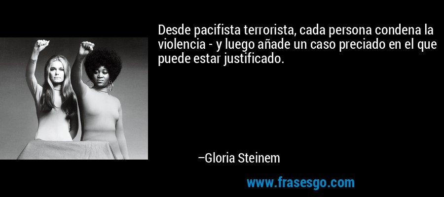 Desde pacifista terrorista, cada persona condena la violencia - y luego añade un caso preciado en el que puede estar justificado. – Gloria Steinem