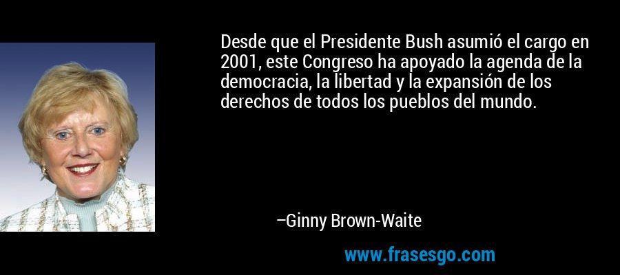 Desde que el Presidente Bush asumió el cargo en 2001, este Congreso ha apoyado la agenda de la democracia, la libertad y la expansión de los derechos de todos los pueblos del mundo. – Ginny Brown-Waite