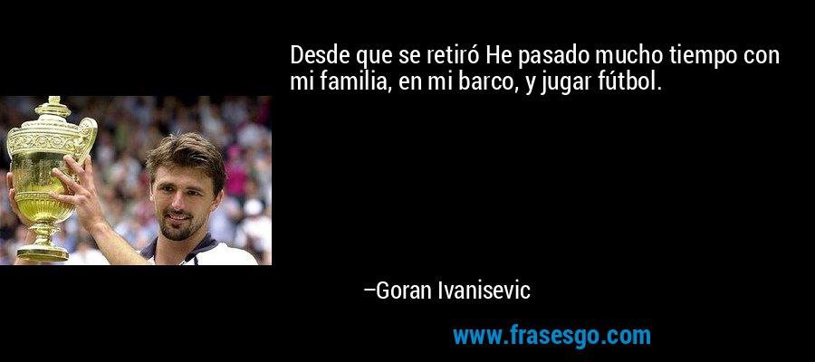 Desde que se retiró He pasado mucho tiempo con mi familia, en mi barco, y jugar fútbol. – Goran Ivanisevic