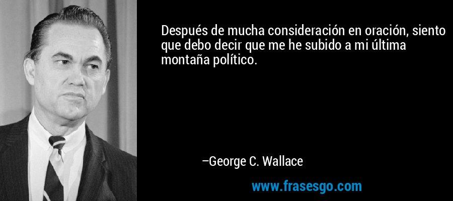 Después de mucha consideración en oración, siento que debo decir que me he subido a mi última montaña político. – George C. Wallace